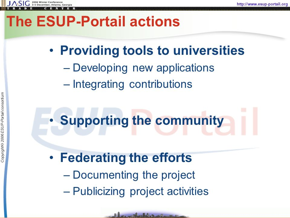 http://www.esup-portail.org Copyright © 2006 ESUP-Portail consortium The ESUP-Portail actions Providing tools to universities –Developing new applications –Integrating contributions Supporting the community Federating the efforts –Documenting the project –Publicizing project activities