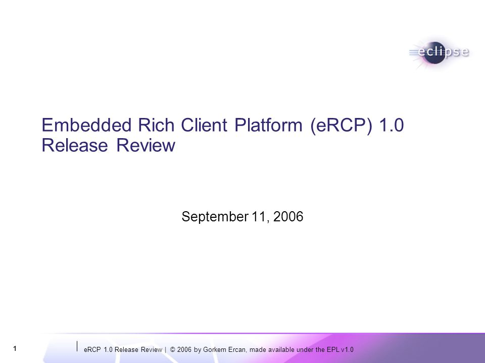 eRCP 1.0 Release Review   © 2006 by Gorkem Ercan, made available under the EPL v1.0 2 Introduction: eRCP 1.0 Release Review eRCP Project Original project proposal submitted by IBM, Nokia, Motorola Original code contributions from IBM and Nokia Major Milestones and Previous Releases Project approved (11/5/2004) eSWT specification completed (4/25/2005) eSWT function complete build available (7/25/2005) eRCP functionality complete with eUpdate available (3/14/2006) eRCP moved to DSDP (7/19/2006) Three platforms: Win32, WM200X, Series 80