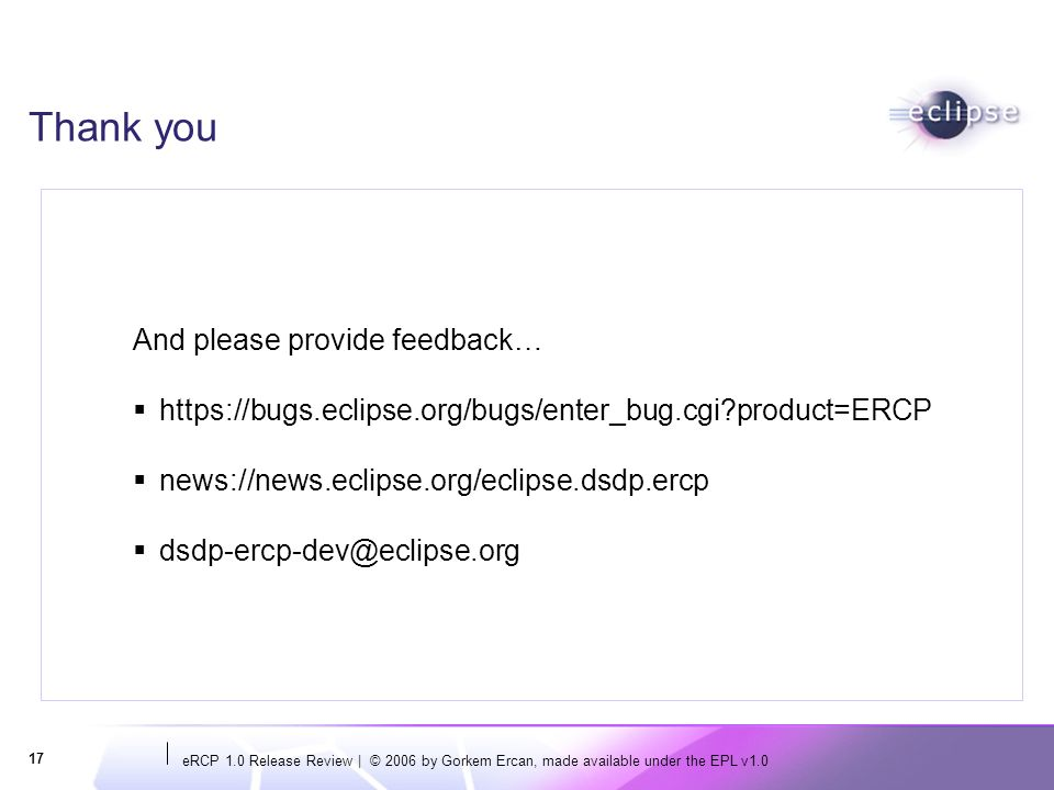 eRCP 1.0 Release Review | © 2006 by Gorkem Ercan, made available under the EPL v1.0 17 Thank you And please provide feedback… https://bugs.eclipse.org/bugs/enter_bug.cgi?product=ERCP news://news.eclipse.org/eclipse.dsdp.ercp dsdp-ercp-dev@eclipse.org