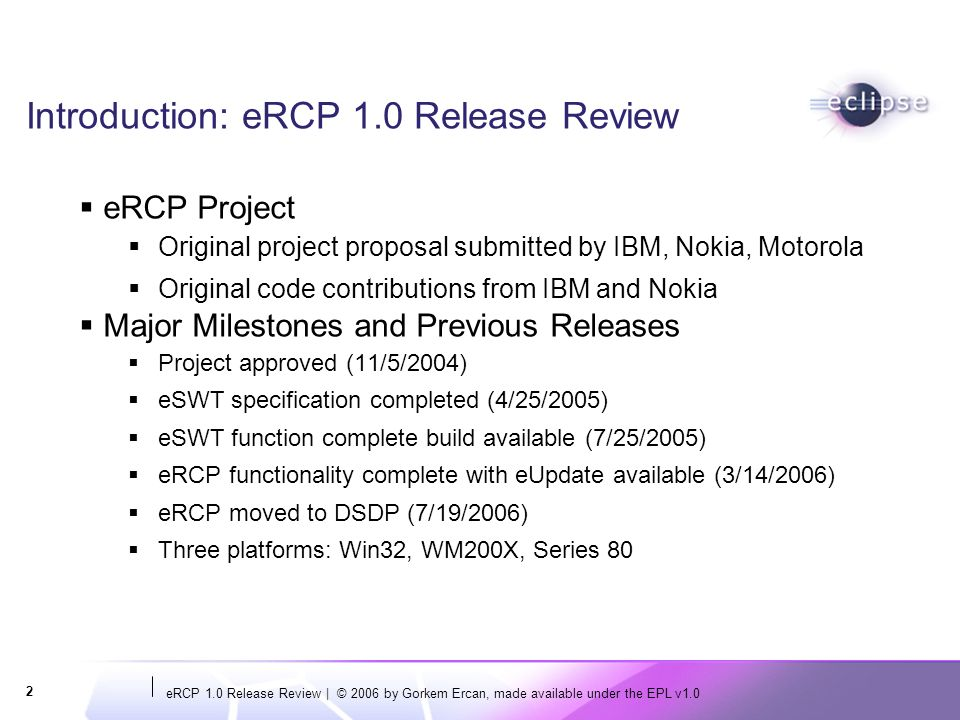 eRCP 1.0 Release Review   © 2006 by Gorkem Ercan, made available under the EPL v1.0 3 Features - eSWT eSWT is a GUI toolkit for embedded devices Can run stand-alone from other eRCP pieces Capable of running on J2ME CLDC profile eSWT Core Basic widgets The minimal set for Rich Client Apps eSWT Expanded Additional widgets for more capable devices Browser, Layouts, Dialogs eSWT Mobile Extensions Widgets and function particularly for mobile devices Handle different input mechanisms Handle small/varied screen sizes