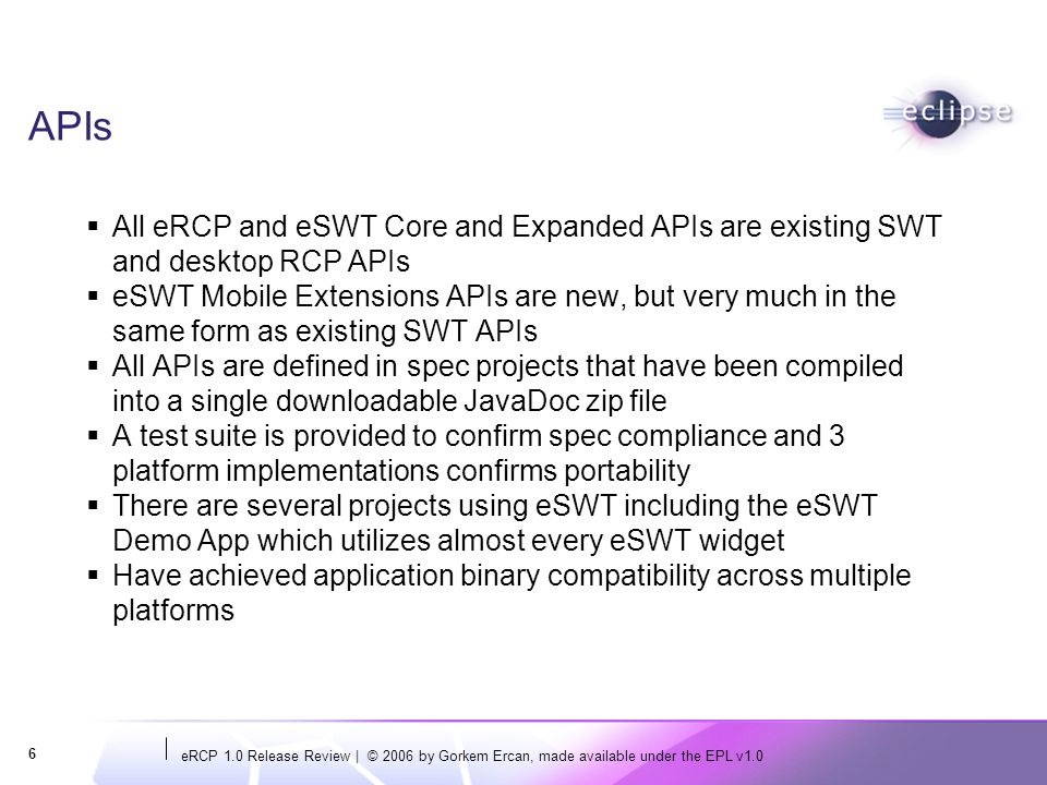 eRCP 1.0 Release Review   © 2006 by Gorkem Ercan, made available under the EPL v1.0 7 Architectural Issues eRCP has periodically taken in functional specifications from desktop RCP and will continue to do so for future releases to keep projects in sync eSWT APIs are intrinsically extensible since their purpose is to provide UI function to a wide variety of applications and application models rather than serving any particular application/application model eSWT was partitioned into three pieces to facilitate use on low end devices that may not want all function in one lump