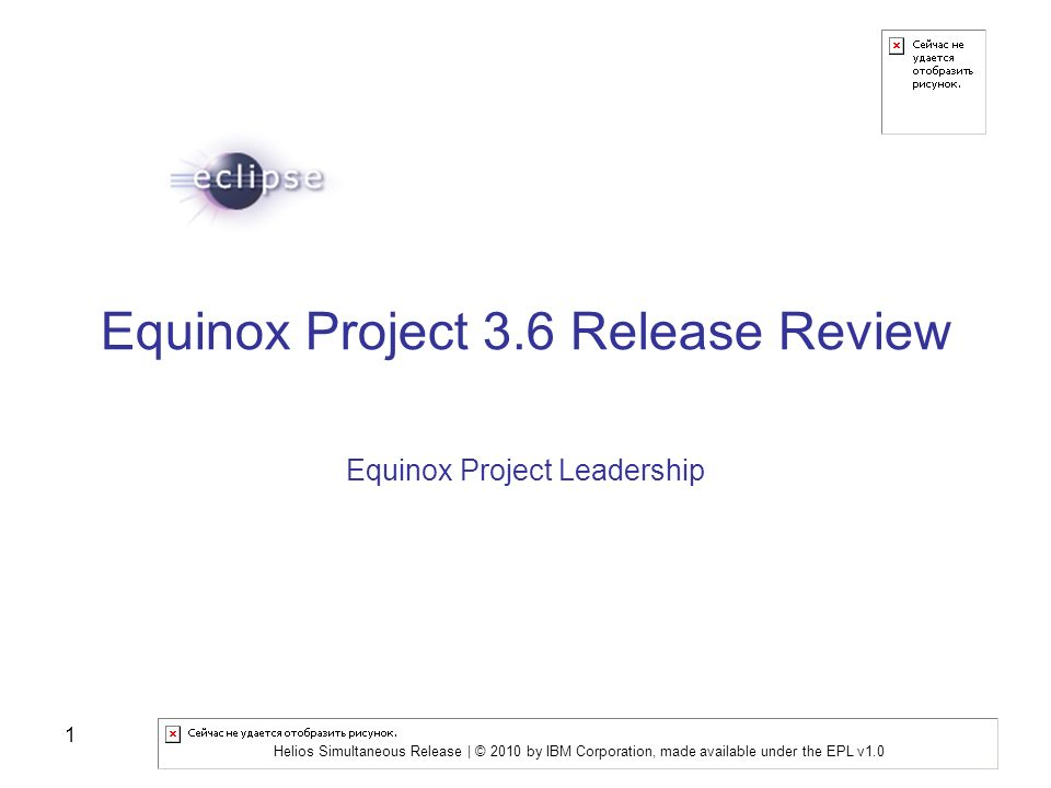 Helios Simultaneous Release | © 2010 by IBM Corporation, made available under the EPL v1.0 1 Equinox Project 3.6 Release Review Equinox Project Leadership