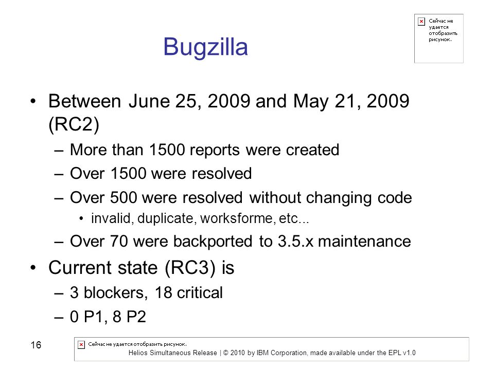 Helios Simultaneous Release | © 2010 by IBM Corporation, made available under the EPL v1.0 16 Bugzilla Between June 25, 2009 and May 21, 2009 (RC2) –More than 1500 reports were created –Over 1500 were resolved –Over 500 were resolved without changing code invalid, duplicate, worksforme, etc...