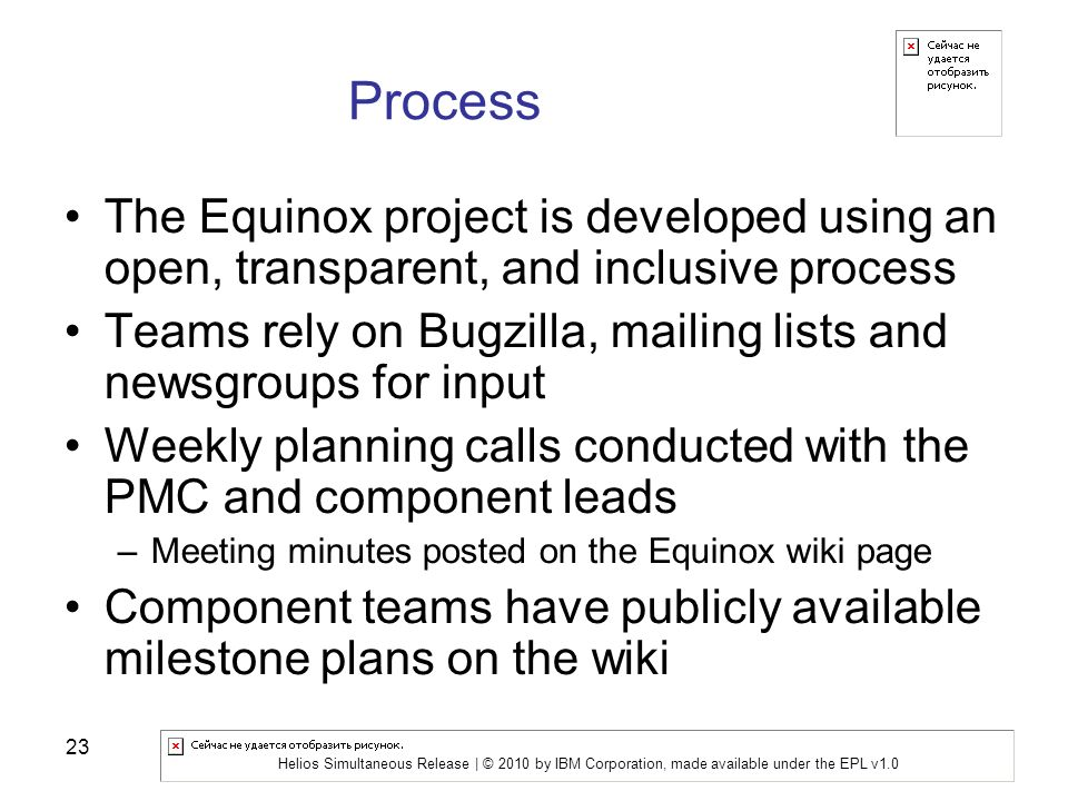 Helios Simultaneous Release | © 2010 by IBM Corporation, made available under the EPL v1.0 23 Process The Equinox project is developed using an open, transparent, and inclusive process Teams rely on Bugzilla, mailing lists and newsgroups for input Weekly planning calls conducted with the PMC and component leads –Meeting minutes posted on the Equinox wiki page Component teams have publicly available milestone plans on the wiki