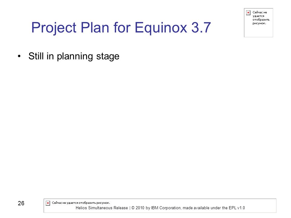 Helios Simultaneous Release | © 2010 by IBM Corporation, made available under the EPL v1.0 26 Project Plan for Equinox 3.7 Still in planning stage