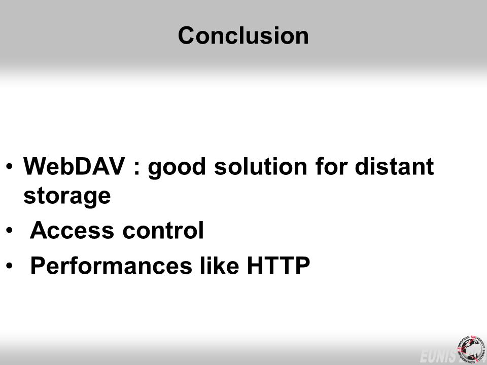 Conclusion WebDAV : good solution for distant storage Access control Performances like HTTP