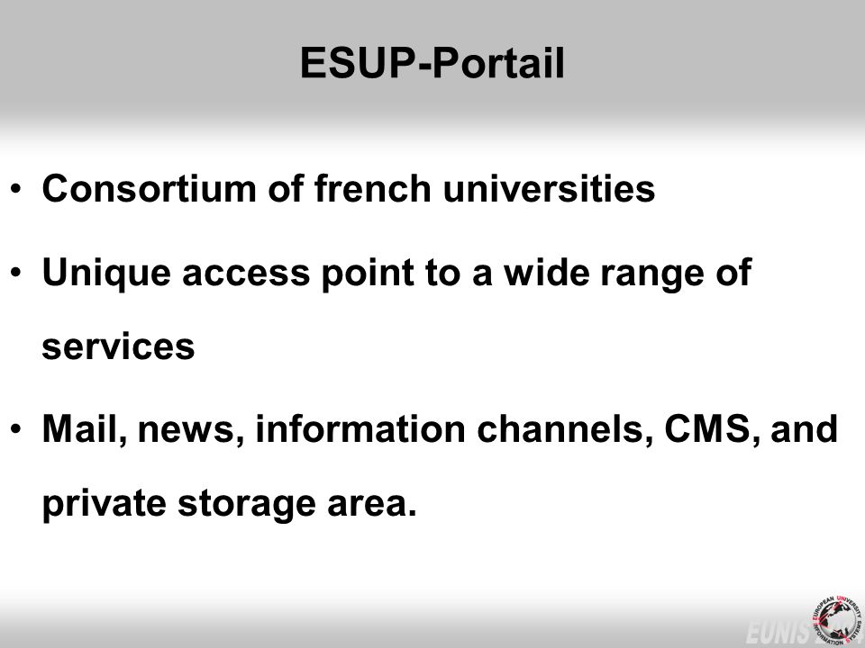 ESUP-Portail Consortium of french universities Unique access point to a wide range of services Mail, news, information channels, CMS, and private storage area.