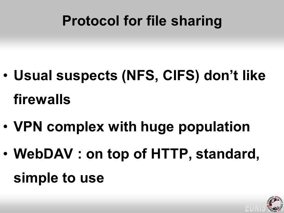 Protocol for file sharing Usual suspects (NFS, CIFS) dont like firewalls VPN complex with huge population WebDAV : on top of HTTP, standard, simple to