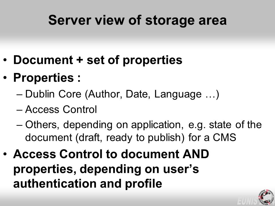 Server view of storage area Document + set of properties Properties : –Dublin Core (Author, Date, Language …) –Access Control –Others, depending on ap