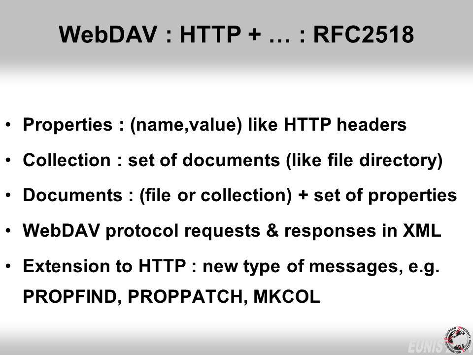 WebDAV : HTTP + … : RFC2518 Properties : (name,value) like HTTP headers Collection : set of documents (like file directory) Documents : (file or collection) + set of properties WebDAV protocol requests & responses in XML Extension to HTTP : new type of messages, e.g.