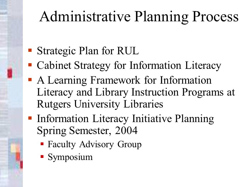 Administrative Planning Process Strategic Plan for RUL Cabinet Strategy for Information Literacy A Learning Framework for Information Literacy and Library Instruction Programs at Rutgers University Libraries Information Literacy Initiative Planning Spring Semester, 2004 Faculty Advisory Group Symposium