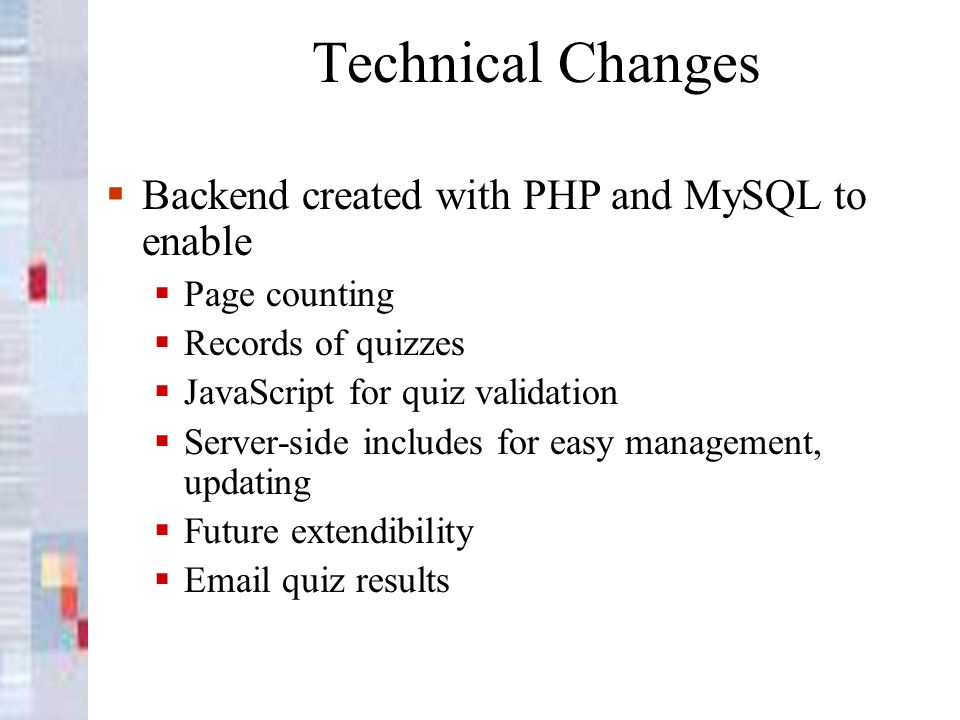 Technical Changes Backend created with PHP and MySQL to enable Page counting Records of quizzes JavaScript for quiz validation Server-side includes for easy management, updating Future extendibility Email quiz results