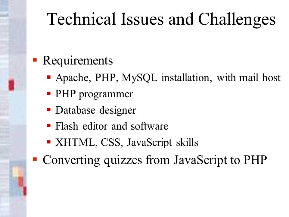 Technical Issues and Challenges Requirements Apache, PHP, MySQL installation, with mail host PHP programmer Database designer Flash editor and software XHTML, CSS, JavaScript skills Converting quizzes from JavaScript to PHP