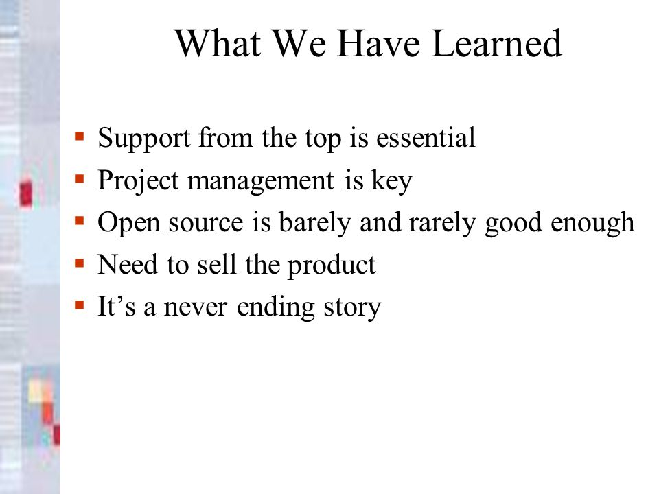 What We Have Learned Support from the top is essential Project management is key Open source is barely and rarely good enough Need to sell the product Its a never ending story