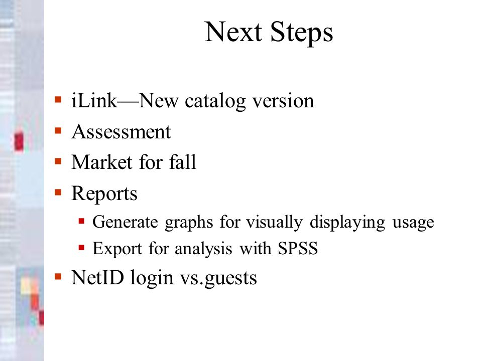 Next Steps iLinkNew catalog version Assessment Market for fall Reports Generate graphs for visually displaying usage Export for analysis with SPSS NetID login vs.guests