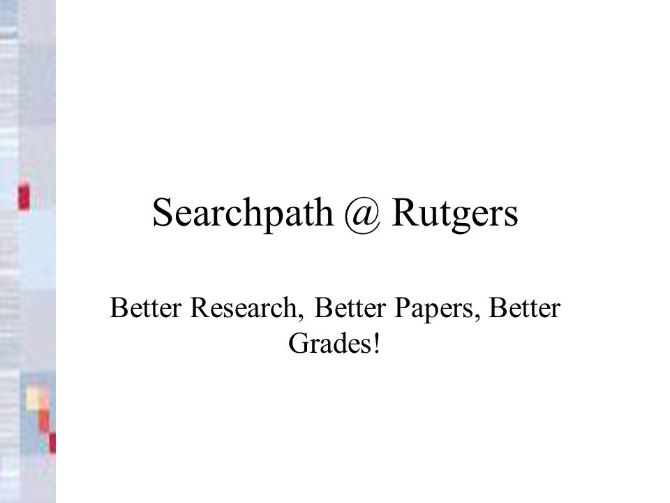 Searchpath @ Rutgers Better Research, Better Papers, Better Grades!