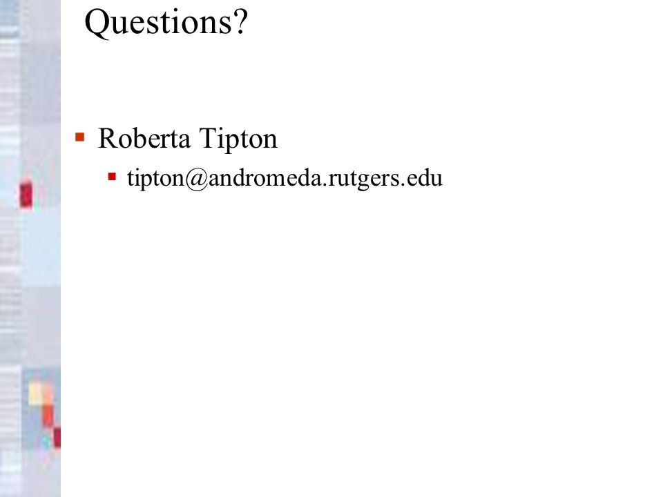 Questions? Roberta Tipton tipton@andromeda.rutgers.edu