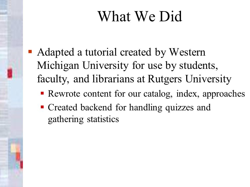 What We Did Adapted a tutorial created by Western Michigan University for use by students, faculty, and librarians at Rutgers University Rewrote content for our catalog, index, approaches Created backend for handling quizzes and gathering statistics