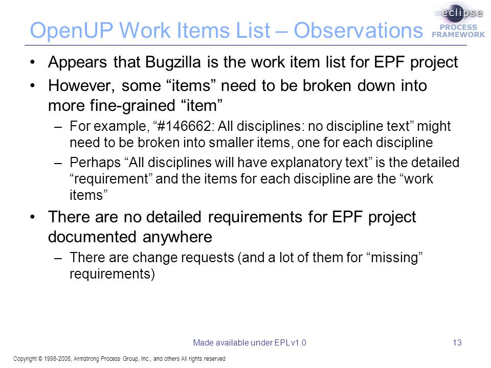 Copyright © 1998-2006, Armstrong Process Group, Inc., and others All rights reserved Made available under EPL v1.013 OpenUP Work Items List – Observations Appears that Bugzilla is the work item list for EPF project However, some items need to be broken down into more fine-grained item –For example, #146662: All disciplines: no discipline text might need to be broken into smaller items, one for each discipline –Perhaps All disciplines will have explanatory text is the detailed requirement and the items for each discipline are the work items There are no detailed requirements for EPF project documented anywhere –There are change requests (and a lot of them for missing requirements)