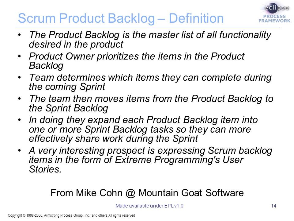 Copyright © 1998-2006, Armstrong Process Group, Inc., and others All rights reserved Made available under EPL v1.014 Scrum Product Backlog – Definition The Product Backlog is the master list of all functionality desired in the product Product Owner prioritizes the items in the Product Backlog Team determines which items they can complete during the coming Sprint The team then moves items from the Product Backlog to the Sprint Backlog In doing they expand each Product Backlog item into one or more Sprint Backlog tasks so they can more effectively share work during the Sprint A very interesting prospect is expressing Scrum backlog items in the form of Extreme Programming s User Stories.