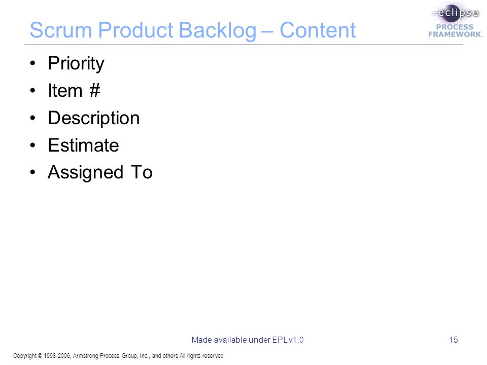 Copyright © 1998-2006, Armstrong Process Group, Inc., and others All rights reserved Made available under EPL v1.015 Scrum Product Backlog – Content Priority Item # Description Estimate Assigned To