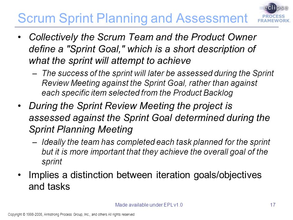 Copyright © , Armstrong Process Group, Inc., and others All rights reserved Made available under EPL v1.017 Scrum Sprint Planning and Assessment Collectively the Scrum Team and the Product Owner define a Sprint Goal, which is a short description of what the sprint will attempt to achieve –The success of the sprint will later be assessed during the Sprint Review Meeting against the Sprint Goal, rather than against each specific item selected from the Product Backlog During the Sprint Review Meeting the project is assessed against the Sprint Goal determined during the Sprint Planning Meeting –Ideally the team has completed each task planned for the sprint but it is more important that they achieve the overall goal of the sprint Implies a distinction between iteration goals/objectives and tasks