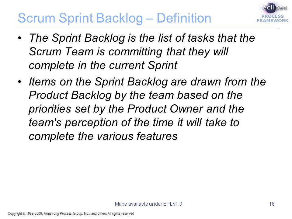 Copyright © , Armstrong Process Group, Inc., and others All rights reserved Made available under EPL v1.018 Scrum Sprint Backlog – Definition The Sprint Backlog is the list of tasks that the Scrum Team is committing that they will complete in the current Sprint Items on the Sprint Backlog are drawn from the Product Backlog by the team based on the priorities set by the Product Owner and the team s perception of the time it will take to complete the various features