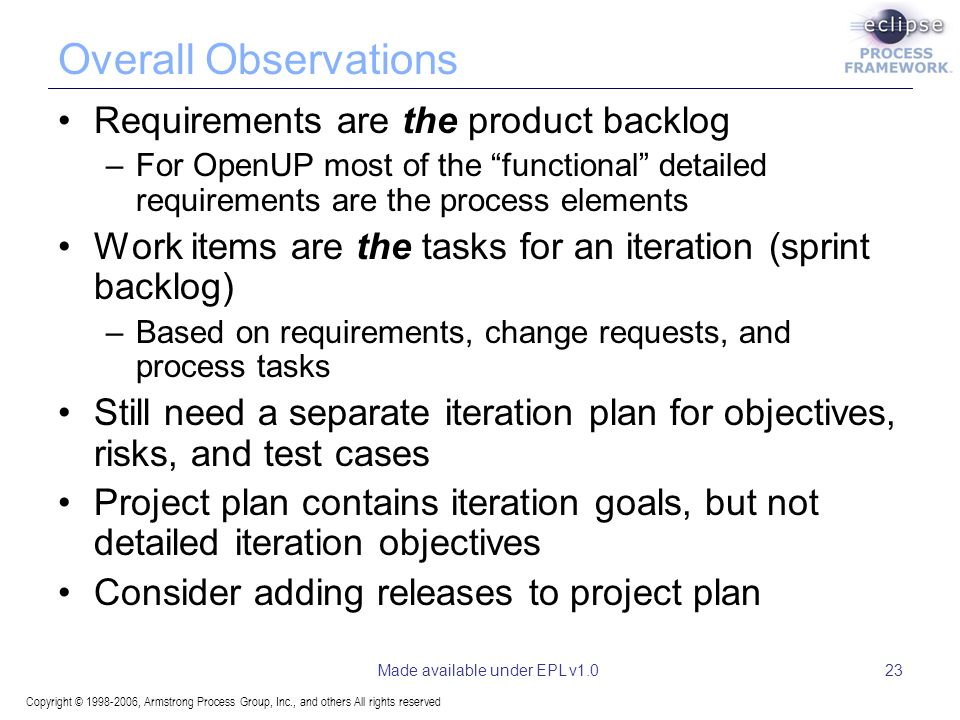 Copyright © , Armstrong Process Group, Inc., and others All rights reserved Made available under EPL v1.023 Overall Observations Requirements are the product backlog –For OpenUP most of the functional detailed requirements are the process elements Work items are the tasks for an iteration (sprint backlog) –Based on requirements, change requests, and process tasks Still need a separate iteration plan for objectives, risks, and test cases Project plan contains iteration goals, but not detailed iteration objectives Consider adding releases to project plan