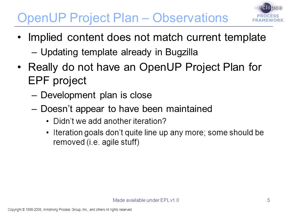 Copyright © 1998-2006, Armstrong Process Group, Inc., and others All rights reserved Made available under EPL v1.05 OpenUP Project Plan – Observations Implied content does not match current template –Updating template already in Bugzilla Really do not have an OpenUP Project Plan for EPF project –Development plan is close –Doesnt appear to have been maintained Didnt we add another iteration.