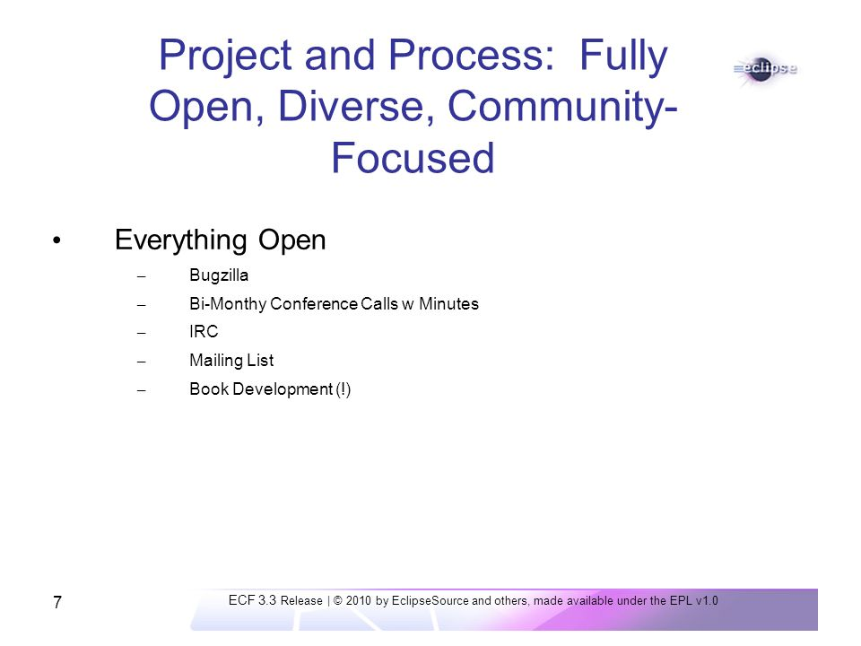 7 Project and Process: Fully Open, Diverse, Community- Focused Everything Open – Bugzilla – Bi-Monthy Conference Calls w Minutes – IRC – Mailing List – Book Development (!) ECF 3.3 Release | © 2010 by EclipseSource and others, made available under the EPL v1.0