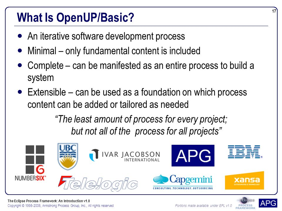 The Eclipse Process Framework: An Introduction v1.0 Copyright © 1998-2006, Armstrong Process Group, Inc., All rights reserved Portions made available under EPL v1.0 17 What Is OpenUP/Basic.