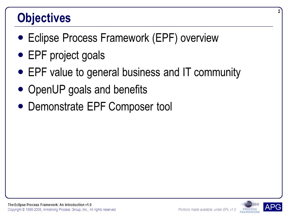 The Eclipse Process Framework: An Introduction v1.0 Copyright © , Armstrong Process Group, Inc., All rights reserved Portions made available under EPL v1.0 2 Objectives Eclipse Process Framework (EPF) overview EPF project goals EPF value to general business and IT community OpenUP goals and benefits Demonstrate EPF Composer tool