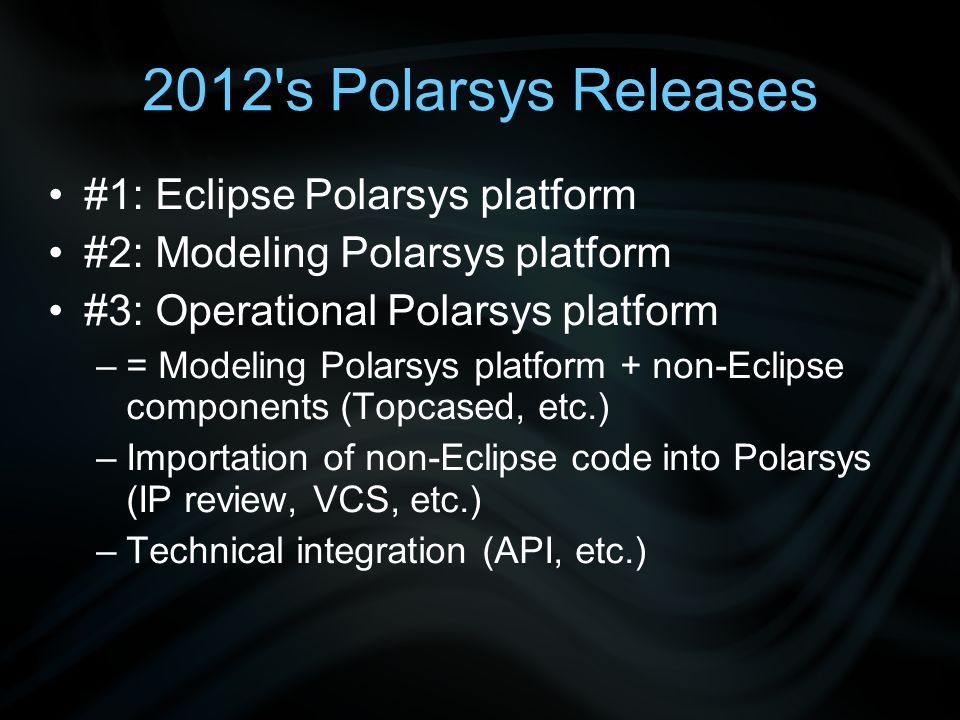 2012 s Polarsys Releases #1: Eclipse Polarsys platform #2: Modeling Polarsys platform #3: Operational Polarsys platform –= Modeling Polarsys platform + non-Eclipse components (Topcased, etc.) –Importation of non-Eclipse code into Polarsys (IP review, VCS, etc.) –Technical integration (API, etc.)