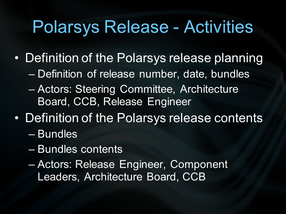 Polarsys Release - Activities Definition of the Polarsys release planning –Definition of release number, date, bundles –Actors: Steering Committee, Architecture Board, CCB, Release Engineer Definition of the Polarsys release contents –Bundles –Bundles contents –Actors: Release Engineer, Component Leaders, Architecture Board, CCB