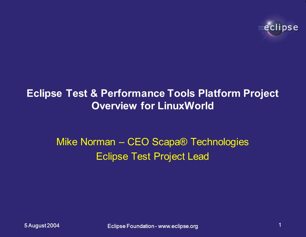 5 August Eclipse Foundation -   Mike Norman – CEO Scapa® Technologies Eclipse Test Project Lead Eclipse Test & Performance Tools Platform Project Overview for LinuxWorld