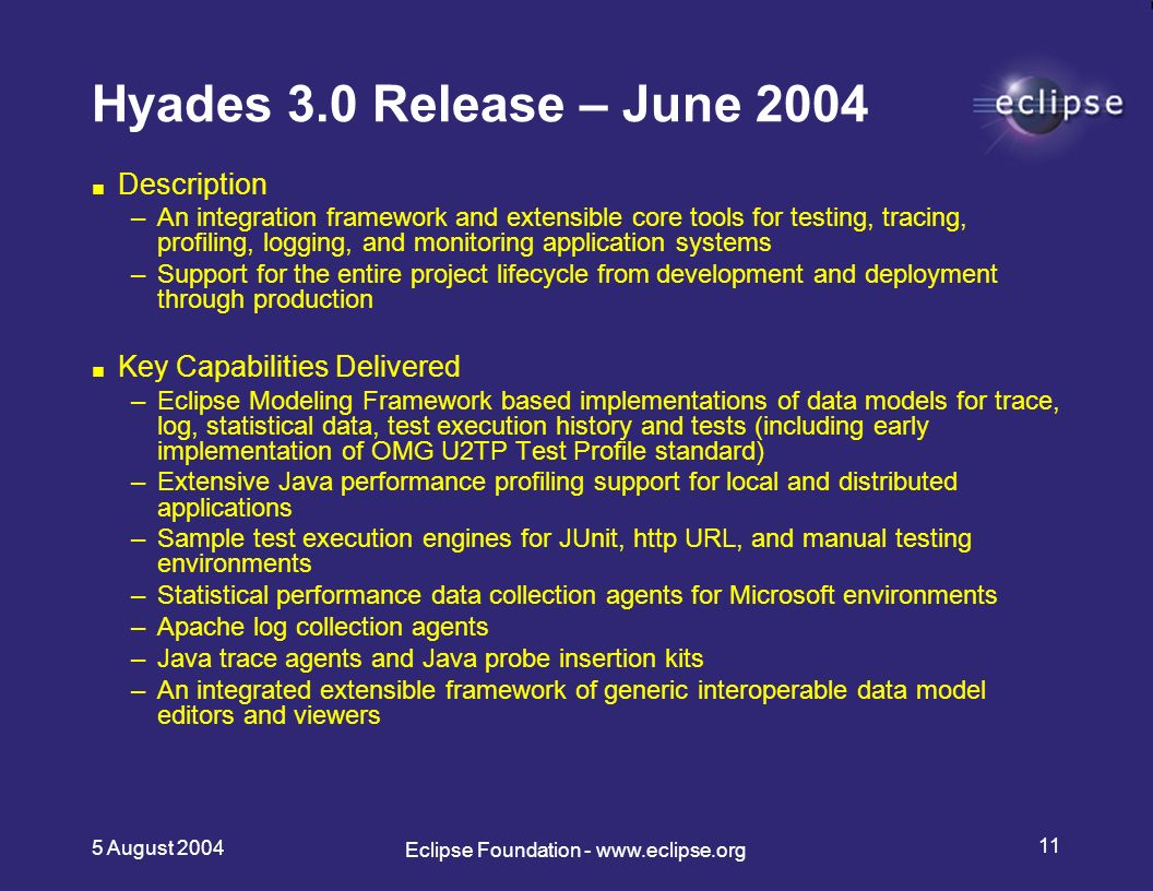 5 August Eclipse Foundation -   Hyades 3.0 Release – June 2004 Description –An integration framework and extensible core tools for testing, tracing, profiling, logging, and monitoring application systems –Support for the entire project lifecycle from development and deployment through production Key Capabilities Delivered –Eclipse Modeling Framework based implementations of data models for trace, log, statistical data, test execution history and tests (including early implementation of OMG U2TP Test Profile standard) –Extensive Java performance profiling support for local and distributed applications –Sample test execution engines for JUnit, http URL, and manual testing environments –Statistical performance data collection agents for Microsoft environments –Apache log collection agents –Java trace agents and Java probe insertion kits –An integrated extensible framework of generic interoperable data model editors and viewers
