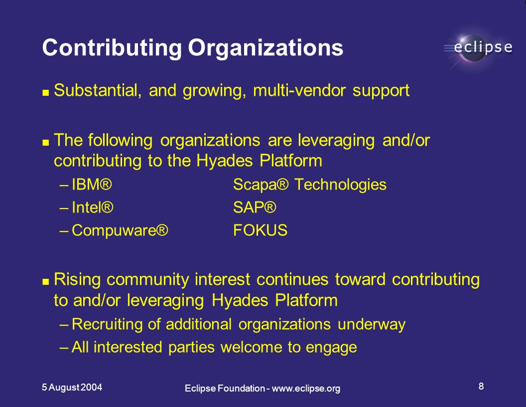 5 August Eclipse Foundation -   Contributing Organizations Substantial, and growing, multi-vendor support The following organizations are leveraging and/or contributing to the Hyades Platform –IBM®Scapa® Technologies –Intel® SAP® –Compuware®FOKUS Rising community interest continues toward contributing to and/or leveraging Hyades Platform –Recruiting of additional organizations underway –All interested parties welcome to engage