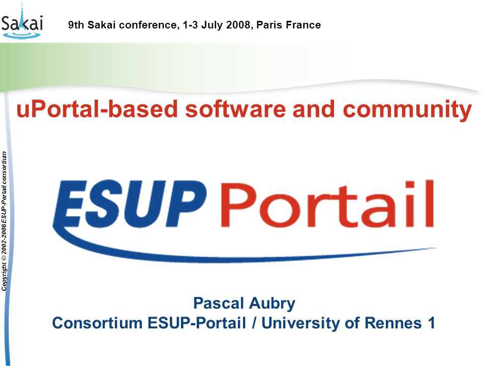 9th Sakai conference, 1-3 July 2008, Paris France Copyright © 2002-2008 ESUP-Portail consortium uPortal-based software and community Pascal Aubry Consortium ESUP-Portail / University of Rennes 1