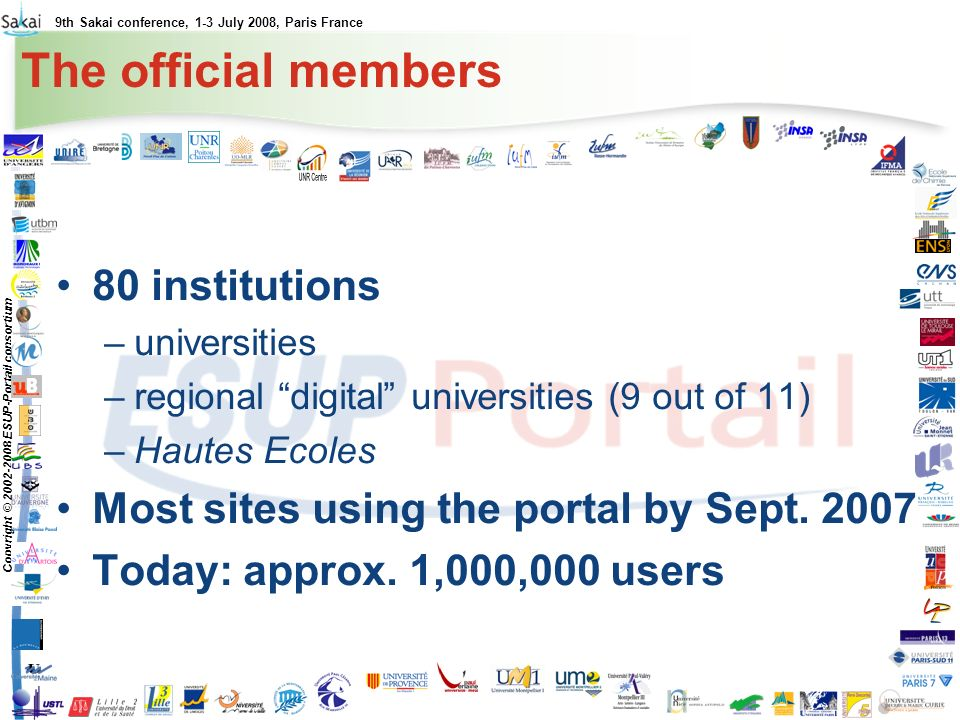 9th Sakai conference, 1-3 July 2008, Paris France Copyright © 2002-2008 ESUP-Portail consortium The official members 80 institutions –universities –regional digital universities (9 out of 11) –Hautes Ecoles Most sites using the portal by Sept.