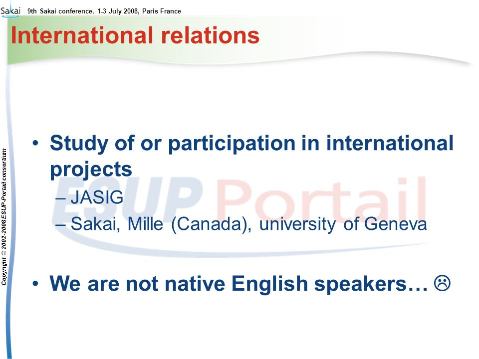 9th Sakai conference, 1-3 July 2008, Paris France Copyright © 2002-2008 ESUP-Portail consortium International relations Study of or participation in international projects –JASIG –Sakai, Mille (Canada), university of Geneva We are not native English speakers…