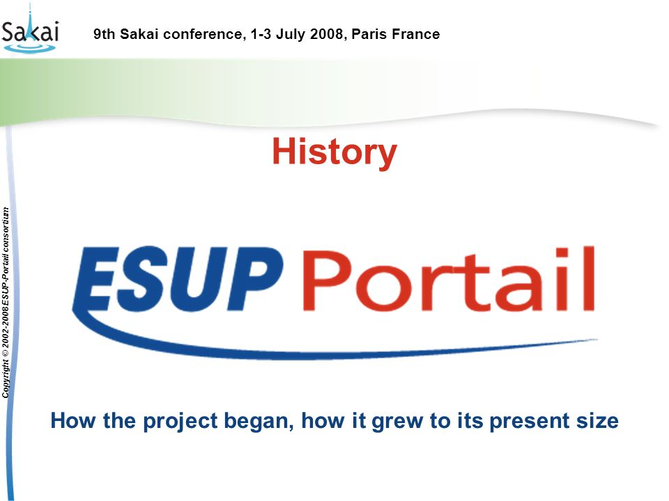 9th Sakai conference, 1-3 July 2008, Paris France Copyright © 2002-2008 ESUP-Portail consortium History How the project began, how it grew to its present size