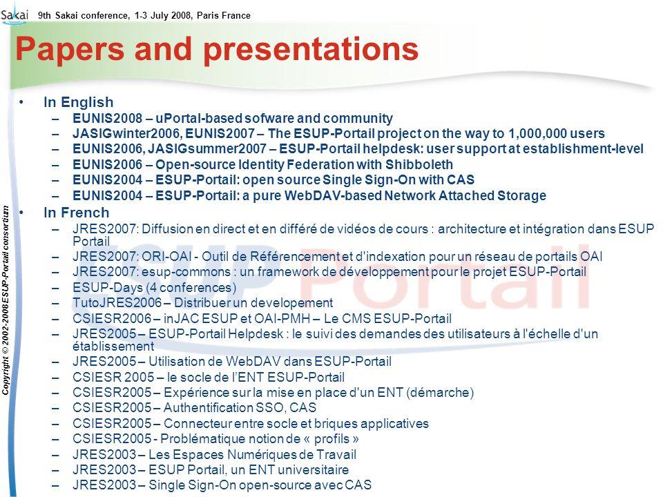 9th Sakai conference, 1-3 July 2008, Paris France Copyright © 2002-2008 ESUP-Portail consortium Papers and presentations In English –EUNIS2008 – uPortal-based sofware and community –JASIGwinter2006, EUNIS2007 – The ESUP-Portail project on the way to 1,000,000 users –EUNIS2006, JASIGsummer2007 – ESUP-Portail helpdesk: user support at establishment-level –EUNIS2006 – Open-source Identity Federation with Shibboleth –EUNIS2004 – ESUP-Portail: open source Single Sign-On with CAS –EUNIS2004 – ESUP-Portail: a pure WebDAV-based Network Attached Storage In French –JRES2007: Diffusion en direct et en différé de vidéos de cours : architecture et intégration dans ESUP Portail –JRES2007: ORI-OAI - Outil de Référencement et d indexation pour un réseau de portails OAI –JRES2007: esup-commons : un framework de développement pour le projet ESUP-Portail –ESUP-Days (4 conferences) –TutoJRES2006 – Distribuer un developement –CSIESR2006 – inJAC ESUP et OAI-PMH – Le CMS ESUP-Portail –JRES2005 – ESUP-Portail Helpdesk : le suivi des demandes des utilisateurs à l échelle d un établissement –JRES2005 – Utilisation de WebDAV dans ESUP-Portail –CSIESR 2005 – le socle de lENT ESUP-Portail –CSIESR2005 – Expérience sur la mise en place d un ENT (démarche) –CSIESR2005 – Authentification SSO, CAS –CSIESR2005 – Connecteur entre socle et briques applicatives –CSIESR2005 - Problématique notion de « profils » –JRES2003 – Les Espaces Numériques de Travail –JRES2003 – ESUP Portail, un ENT universitaire –JRES2003 – Single Sign-On open-source avec CAS