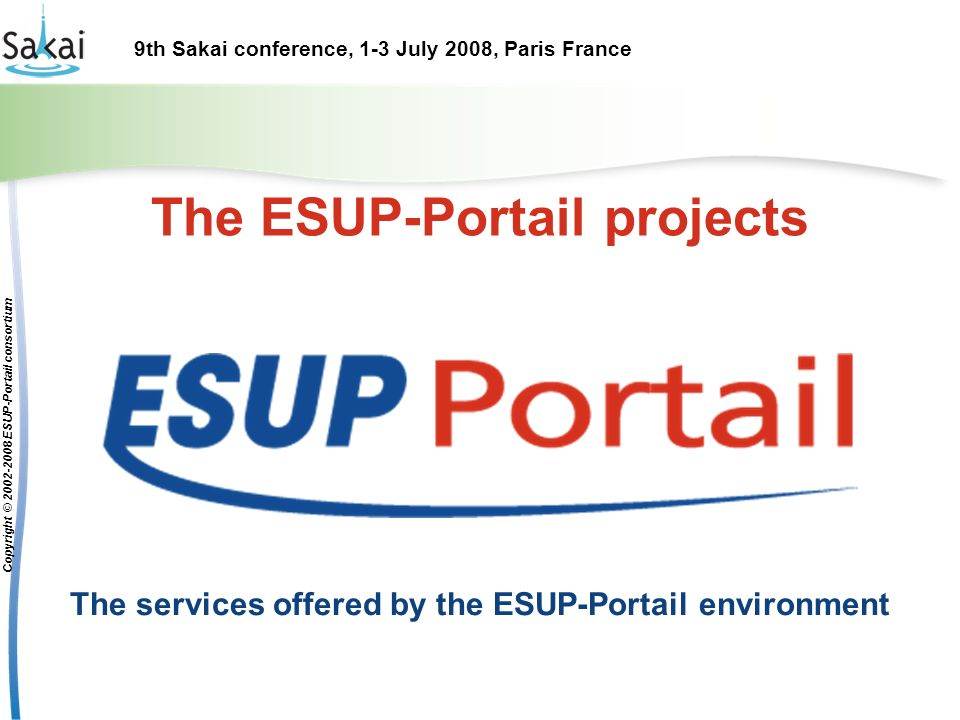 9th Sakai conference, 1-3 July 2008, Paris France Copyright © 2002-2008 ESUP-Portail consortium The ESUP-Portail projects The services offered by the ESUP-Portail environment