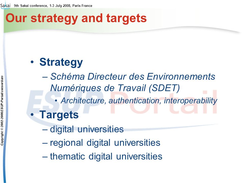 9th Sakai conference, 1-3 July 2008, Paris France Copyright © 2002-2008 ESUP-Portail consortium Our strategy and targets Strategy –Schéma Directeur de