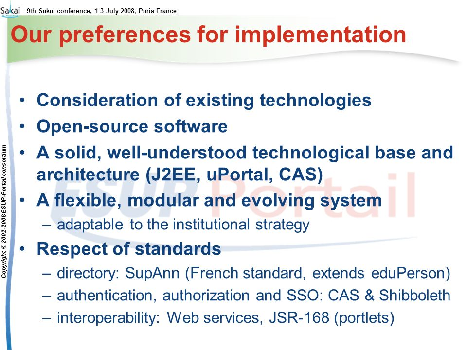 9th Sakai conference, 1-3 July 2008, Paris France Copyright © 2002-2008 ESUP-Portail consortium Our preferences for implementation Consideration of existing technologies Open-source software A solid, well-understood technological base and architecture (J2EE, uPortal, CAS) A flexible, modular and evolving system –adaptable to the institutional strategy Respect of standards –directory: SupAnn (French standard, extends eduPerson) –authentication, authorization and SSO: CAS & Shibboleth –interoperability: Web services, JSR-168 (portlets)