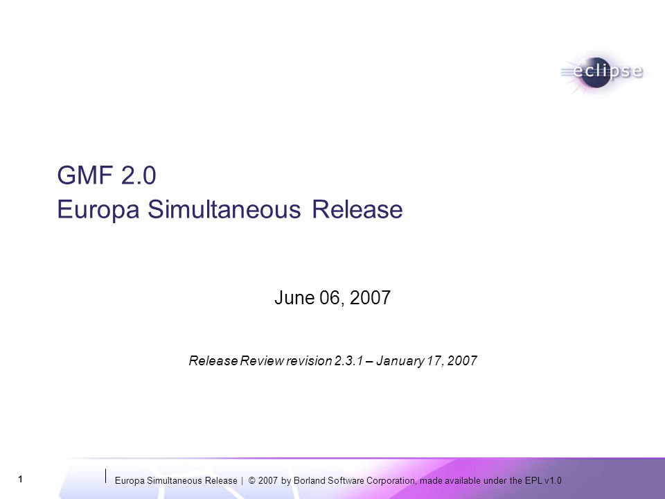 Europa Simultaneous Release | © 2007 by Borland Software Corporation, made available under the EPL v1.0 1 GMF 2.0 Europa Simultaneous Release June 06, 2007 Release Review revision – January 17, 2007