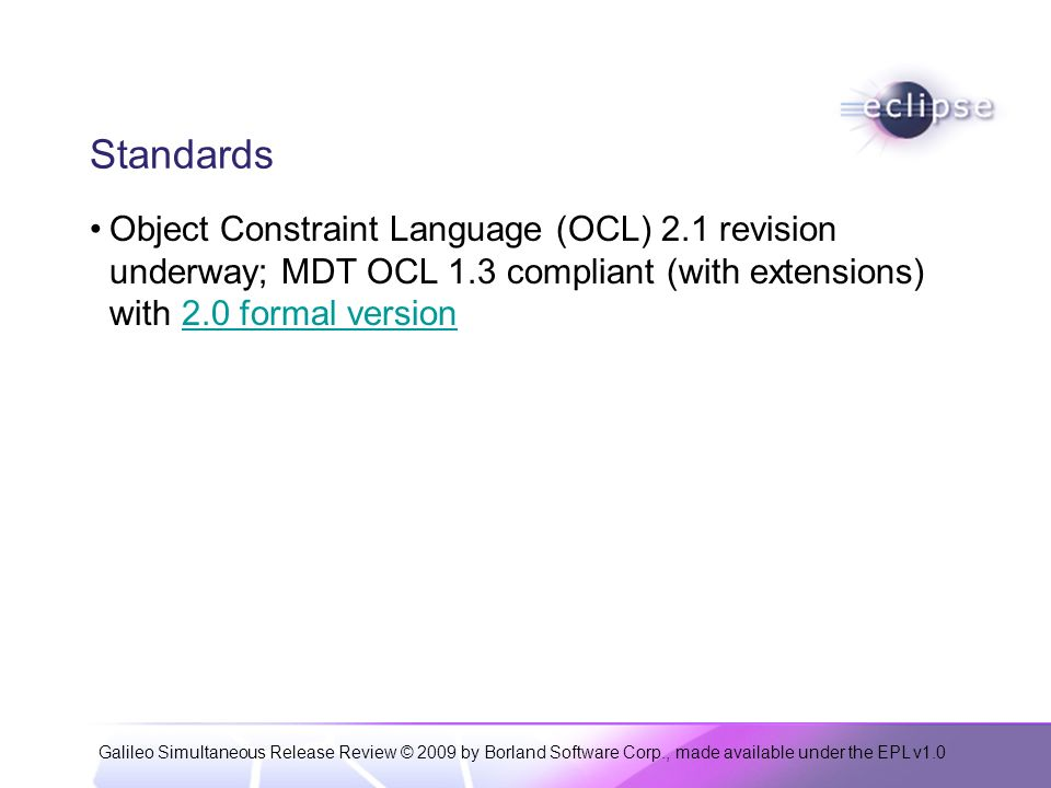 Galileo Simultaneous Release Review © 2009 by Borland Software Corp., made available under the EPL v1.0 Standards Object Constraint Language (OCL) 2.1 revision underway; MDT OCL 1.3 compliant (with extensions) with 2.0 formal version2.0 formal version