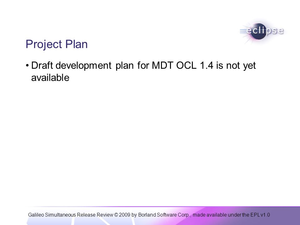 Galileo Simultaneous Release Review © 2009 by Borland Software Corp., made available under the EPL v1.0 Project Plan Draft development plan for MDT OCL 1.4 is not yet available