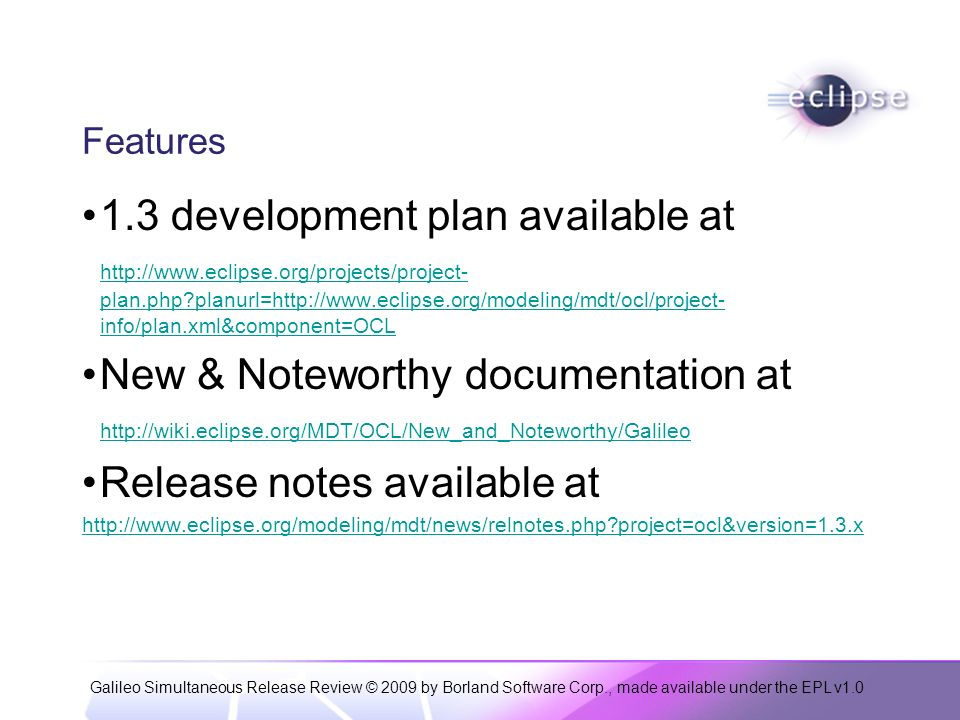 Galileo Simultaneous Release Review © 2009 by Borland Software Corp., made available under the EPL v1.0 Features 1.3 development plan available at http://www.eclipse.org/projects/project- plan.php planurl=http://www.eclipse.org/modeling/mdt/ocl/project- info/plan.xml&component=OCL New & Noteworthy documentation at http://wiki.eclipse.org/MDT/OCL/New_and_Noteworthy/Galileo Release notes available at http://www.eclipse.org/modeling/mdt/news/relnotes.php project=ocl&version=1.3.x
