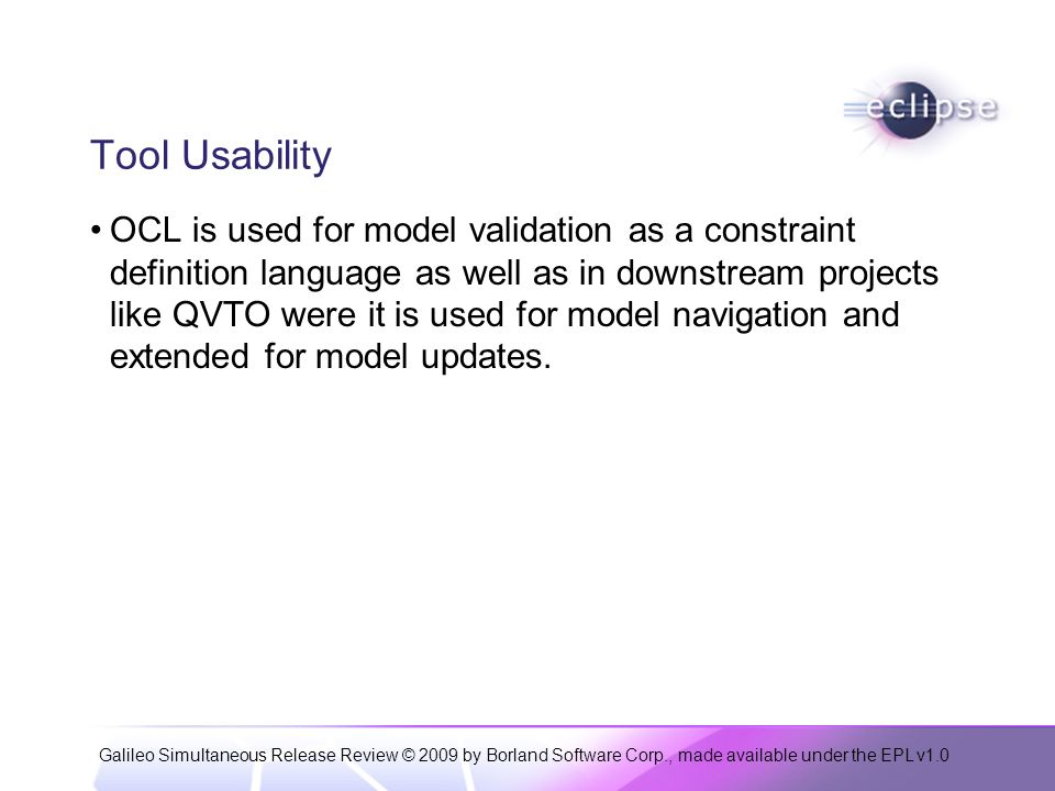 Galileo Simultaneous Release Review © 2009 by Borland Software Corp., made available under the EPL v1.0 Tool Usability OCL is used for model validation as a constraint definition language as well as in downstream projects like QVTO were it is used for model navigation and extended for model updates.